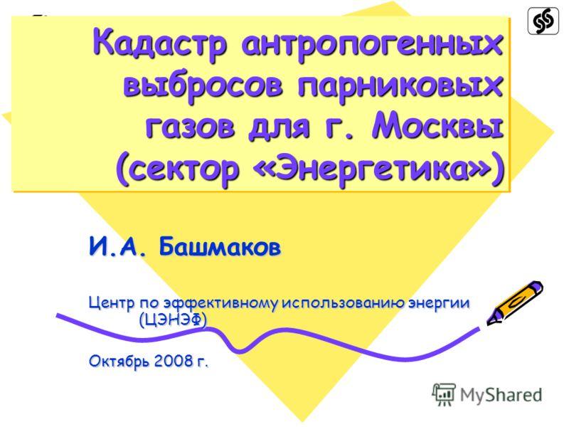 Кадастр антропогенных выбросов парниковых газов для г. Москвы (сектор «Энергетика») И.А. Башмаков Центр по эффективному использованию энергии (ЦЭНЭФ) Октябрь 2008 г.