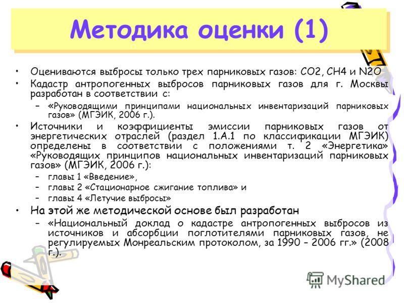 Оцениваются выбросы только трех парниковых газов: CO2, CH4 и N2O Кадастр антропогенных выбросов парниковых газов для г. Москвы разработан в соответствии с: –« Руководящими принципами национальных инвентаризаций парниковых газов» (МГЭИК, 2006 г.). Ист