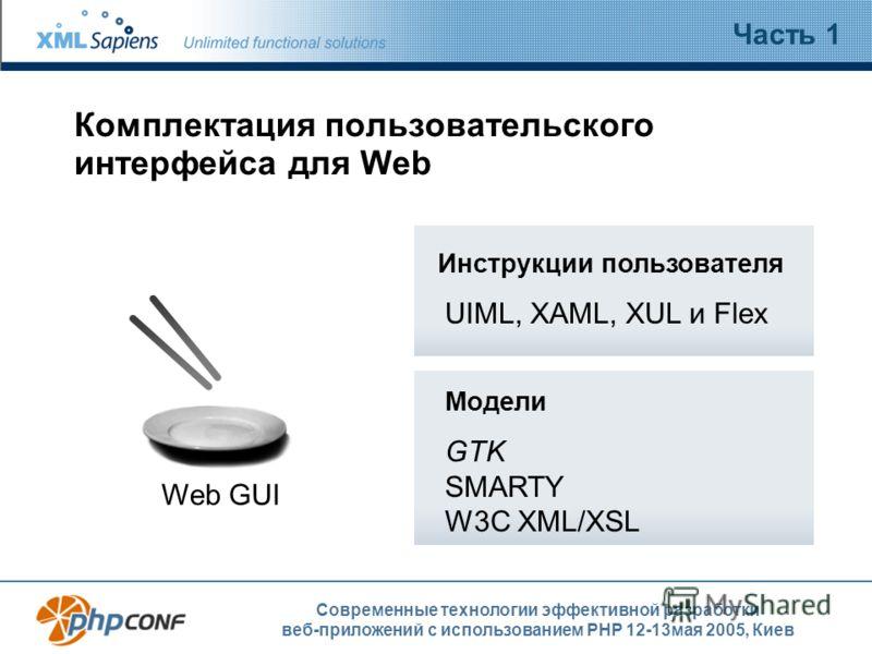 Современные технологии эффективной разработки веб-приложений с использованием PHP 12-13мая 2005, Киев Комплектация пользовательского интерфейса для Web Часть 1 Web GUI Инструкции пользователя UIML, XAML, XUL и Flex Модели GTK SMARTY W3C XML/XSL