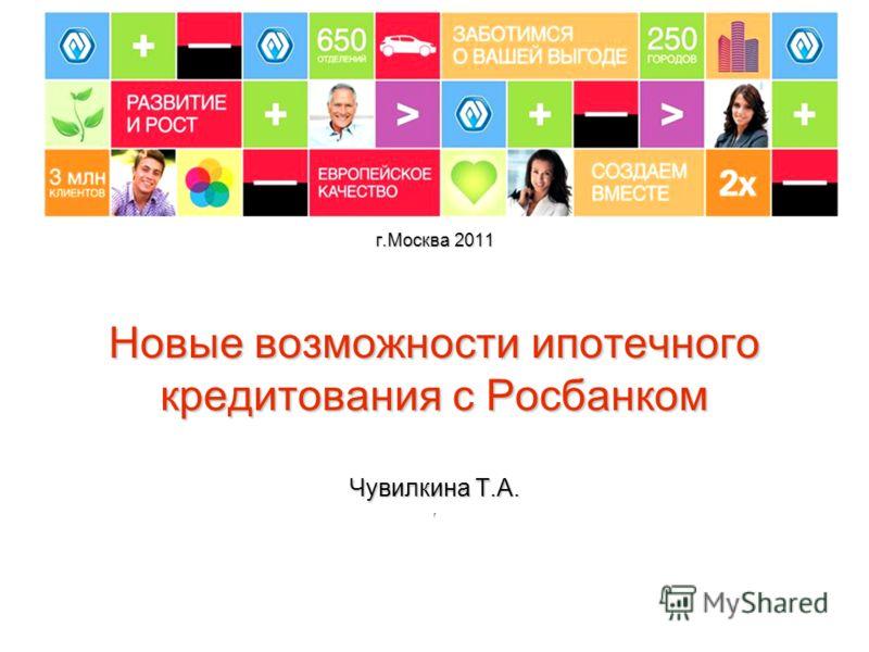 г.Москва 2011 Новые возможности ипотечного кредитования с Росбанком Чувилкина Т.А. г