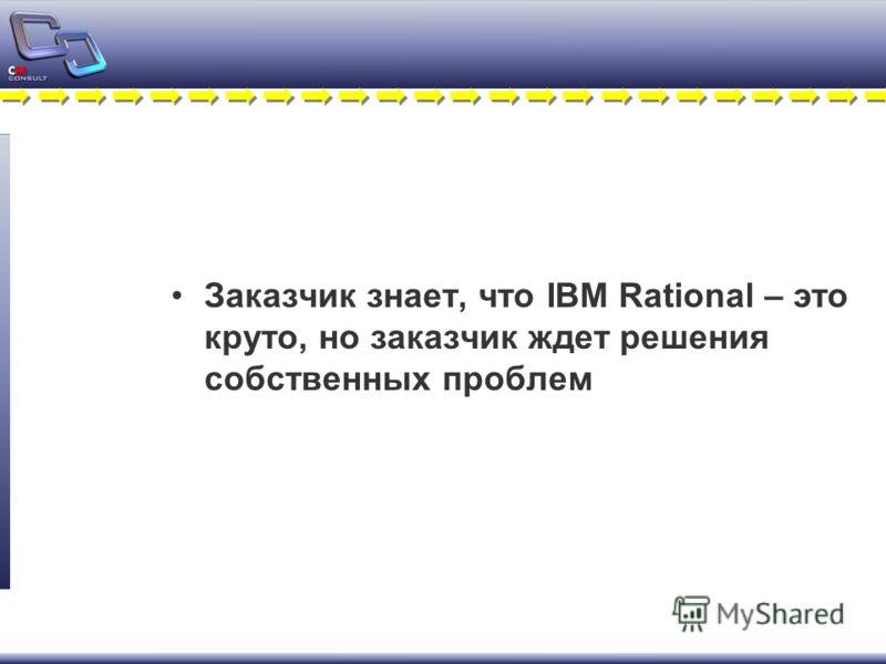 Заказчик знает, что IBM Rational – это круто, но заказчик ждет решения собственных проблем