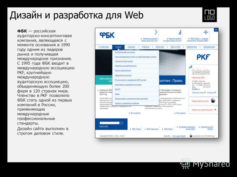 Дизайн и разработка для Web ФБК российская аудиторско-консалтинговая компания, являющаяся с момента основания в 1990 году одним из лидеров рынка и получившая международное признание. С 1995 года ФБК входит в международную ассоциацию PKF, крупнейшую м