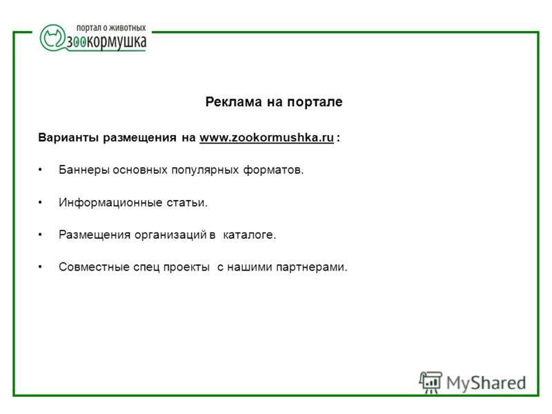Реклама на портале Варианты размещения на www.zookormushka.ru : Баннеры основных популярных форматов. Информационные статьи. Размещения организаций в каталоге. Совместные спец проекты с нашими партнерами.