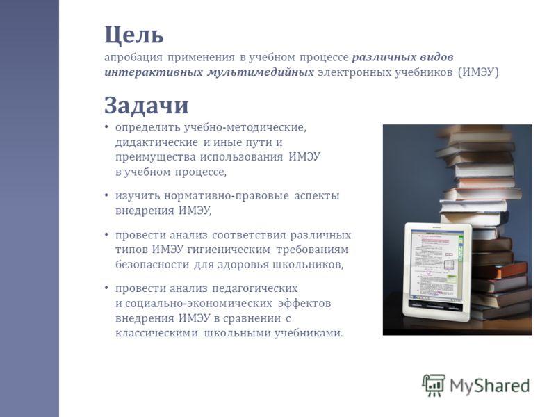 Цель апробация применения в учебном процессе различных видов интерактивных мультимедийных электронных учебников ( ИМЭУ ) Задачи определить учебно - методические, дидактические и иные пути и преимущества использования ИМЭУ в учебном процессе, изучить