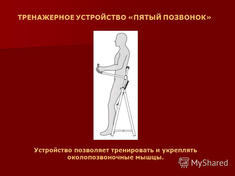 ТРЕНАЖЕРНОЕ УСТРОЙСТВО «ПЯТЫЙ ПОЗВОНОК» Устройство позволяет тренировать и укреплять околопозвоночные мышцы.
