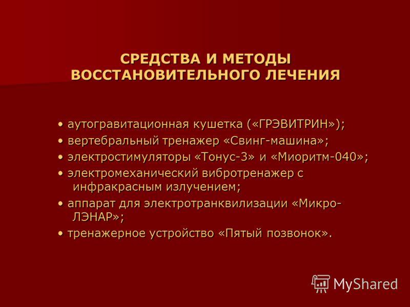 СРЕДСТВА И МЕТОДЫ ВОССТАНОВИТЕЛЬНОГО ЛЕЧЕНИЯ аутогравитационная кушетка («ГРЭВИТРИН»); аутогравитационная кушетка («ГРЭВИТРИН»); вертебральный тренажер «Свинг-машина»; вертебральный тренажер «Свинг-машина»; электростимуляторы «Тонус-3» и «Миоритм-040