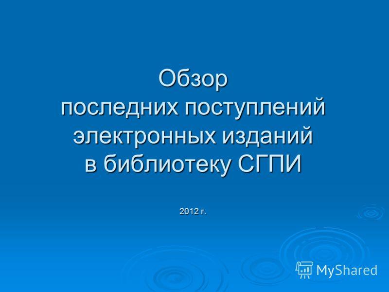 Обзор последних поступлений электронных изданий в библиотеку СГПИ 2012 г.