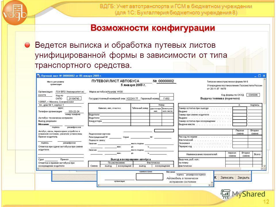 Ведется выписка и обработка путевых листов унифицированной формы в зависимости от типа транспортного средства. 12 ВДГБ: Учет автотранспорта и ГСМ в бюджетном учреждении (для 1С: Бухгалтерия бюджетного учреждения 8) Возможности конфигурации