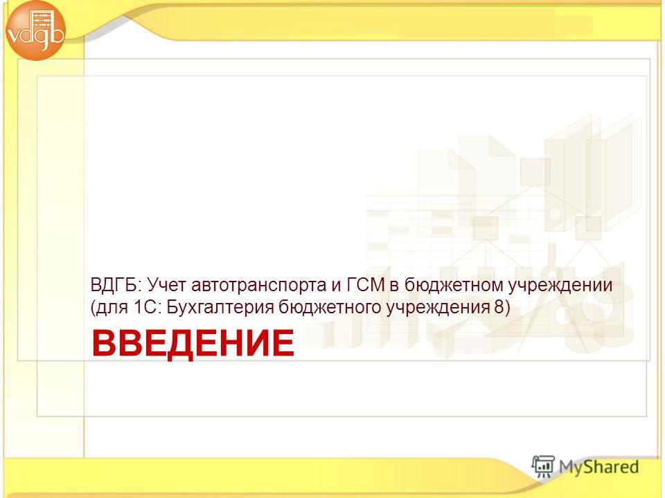 ВДГБ: Учет автотранспорта и ГСМ в бюджетном учреждении (для 1С: Бухгалтерия бюджетного учреждения 8) ВВЕДЕНИЕ