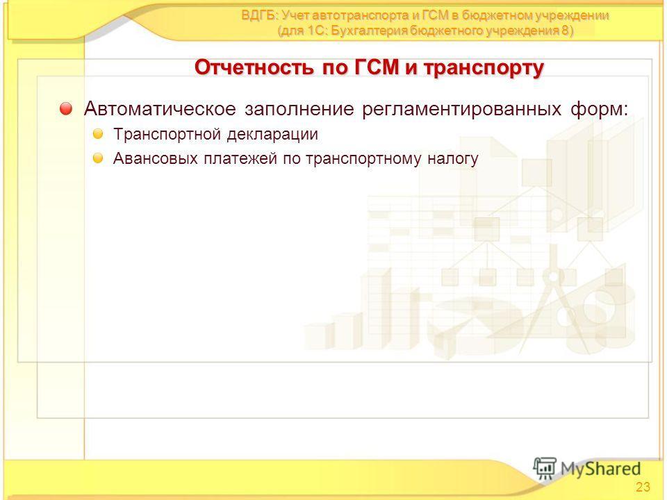 Автоматическое заполнение регламентированных форм: Транспортной декларации Авансовых платежей по транспортному налогу 23 ВДГБ: Учет автотранспорта и ГСМ в бюджетном учреждении (для 1С: Бухгалтерия бюджетного учреждения 8) Отчетность по ГСМ и транспор