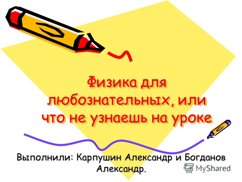 Физика для любознательных, или что не узнаешь на уроке Выполнили: Карпушин Александр и Богданов Александр.