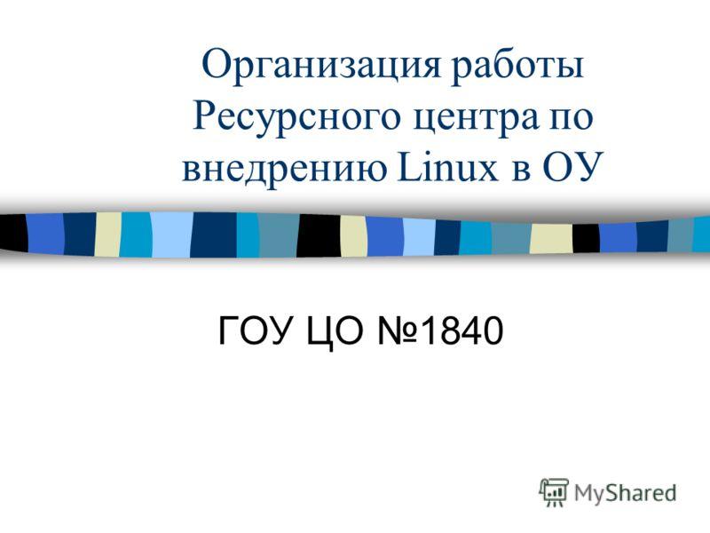 Организация работы Ресурсного центра по внедрению Linux в ОУ ГОУ ЦО 1840