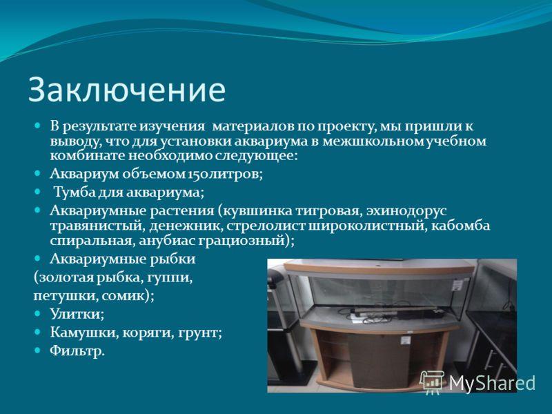 Заключение В результате изучения материалов по проекту, мы пришли к выводу, что для установки аквариума в межшкольном учебном комбинате необходимо следующее: Аквариум объемом 150литров; Тумба для аквариума; Аквариумные растения (кувшинка тигровая, эх