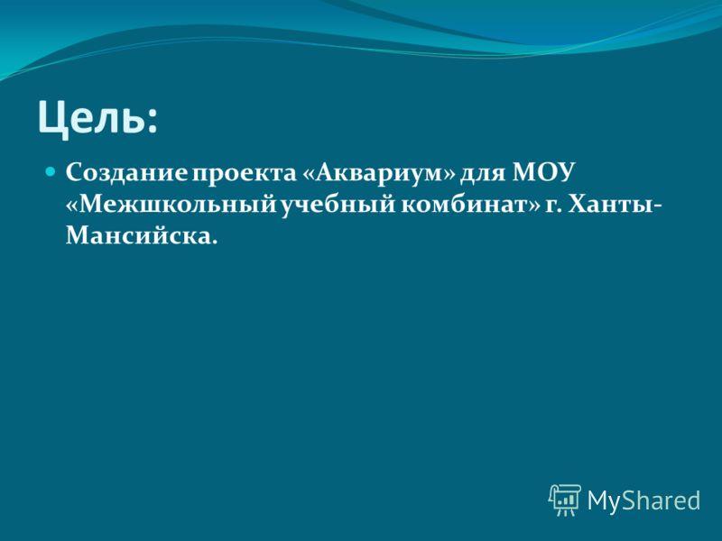 Цель: Создание проекта «Аквариум» для МОУ «Межшкольный учебный комбинат» г. Ханты- Мансийска.