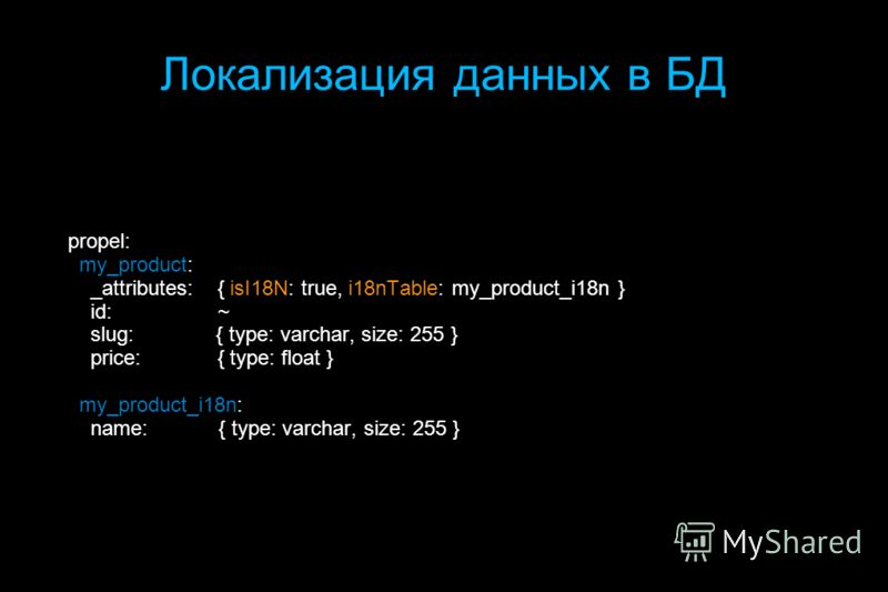 Локализация данных в БД propel: my_product: _attributes: { isI18N: true, i18nTable: my_product_i18n } id: ~ slug: { type: varchar, size: 255 } price: { type: float } my_product_i18n: name: { type: varchar, size: 255 }