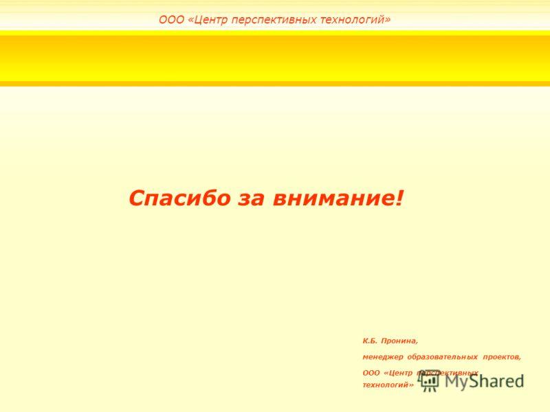 Спасибо за внимание! К.Б. Пронина, менеджер образовательных проектов, ООО «Центр перспективных технологий»
