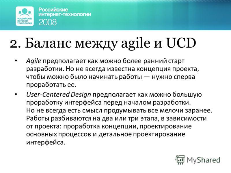 2. Баланс между agile и UCD Agile предполагает как можно более ранний старт разработки. Но не всегда известна концепция проекта, чтобы можно было начинать работы нужно сперва проработать ее. User-Centered Design предполагает как можно большую прорабо