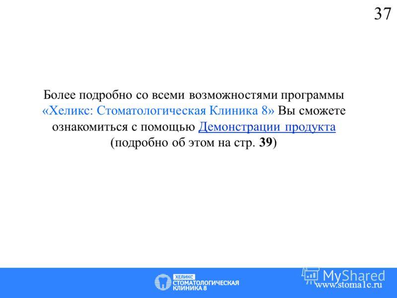 37 Более подробно со всеми возможностями программы «Хеликс: Стоматологическая Клиника 8» Вы сможете ознакомиться с помощью Демонстрации продукта (подробно об этом на стр. 39) www.stoma1c.ru
