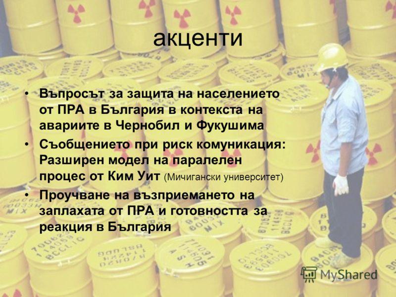 акценти Въпросът за защита на населението от ПРА в България в контекста на авариите в Чернобил и Фукушима Съобщението при риск комуникация: Разширен модел на паралелен процес от Ким Уит (Мичигански университет) Проучване на възприемането на заплахата