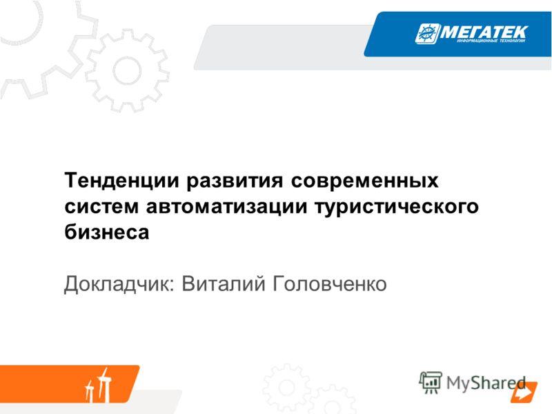 Тенденции развития современных систем автоматизации туристического бизнеса Докладчик: Виталий Головченко