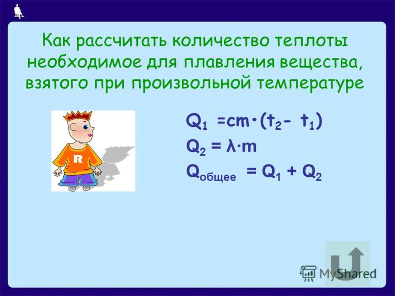 Как рассчитать количество теплоты необходимое для плавления вещества, взятого при произвольной температуре Q 1 =cm(t 2 - t 1 ) Q 2 = λm Q общее = Q 1 + Q 2