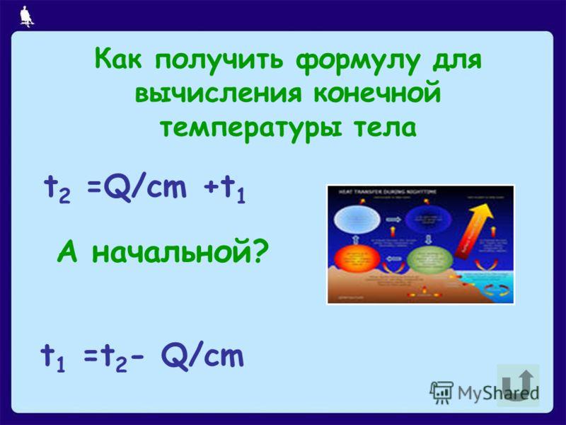 Как получить формулу для вычисления конечной температуры тела t 2 =Q/cm +t 1 А начальной? t 1 =t 2 - Q/cm