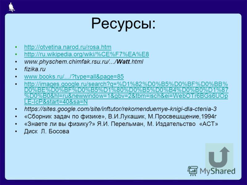 Ресурсы: http://otvetina.narod.ru/rosa.htm http://ru.wikipedia.org/wiki/%CE%F7%EA%E8 www.physchem.chimfak.rsu.ru/.../Watt.html fizika.ru www.books.ru/.../?type=all&page=85 http://images.google.ru/search?q=%D1%82%D0%B5%D0%BF%D0%BB% D0%BE%D0%BF%D0%B5%D