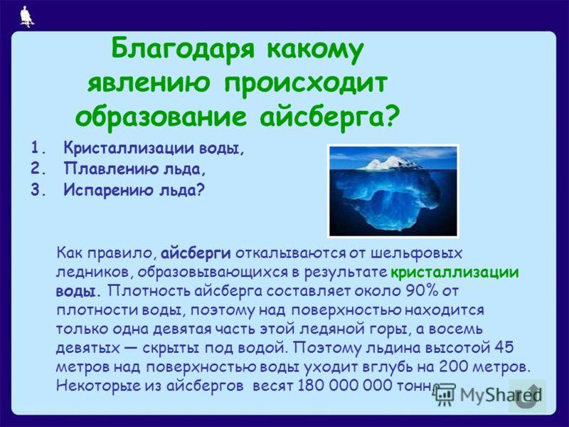 Благодаря какому явлению происходит образование айсберга? 1.Кристаллизации воды, 2.Плавлению льда, 3.Испарению льда? Как правило, айсберги откалываются от шельфовых ледников, образовывающихся в результате кристаллизации воды. Плотность айсберга соста