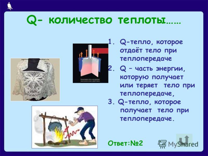 1.Q-тепло, которое отдаёт тело при теплопередаче 2.Q – часть энергии, которую получает или теряет тело при теплопередаче, 3. Q-тепло, которое получает тело при теплопередаче. Ответ:2 Q- количество теплоты……