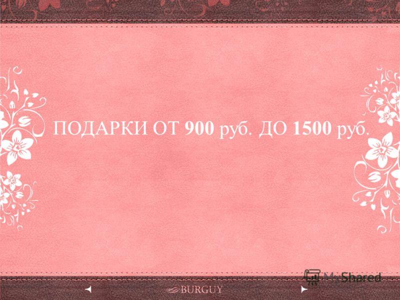 ПОДАРКИ ОТ 900 руб. ДО 1500 руб.