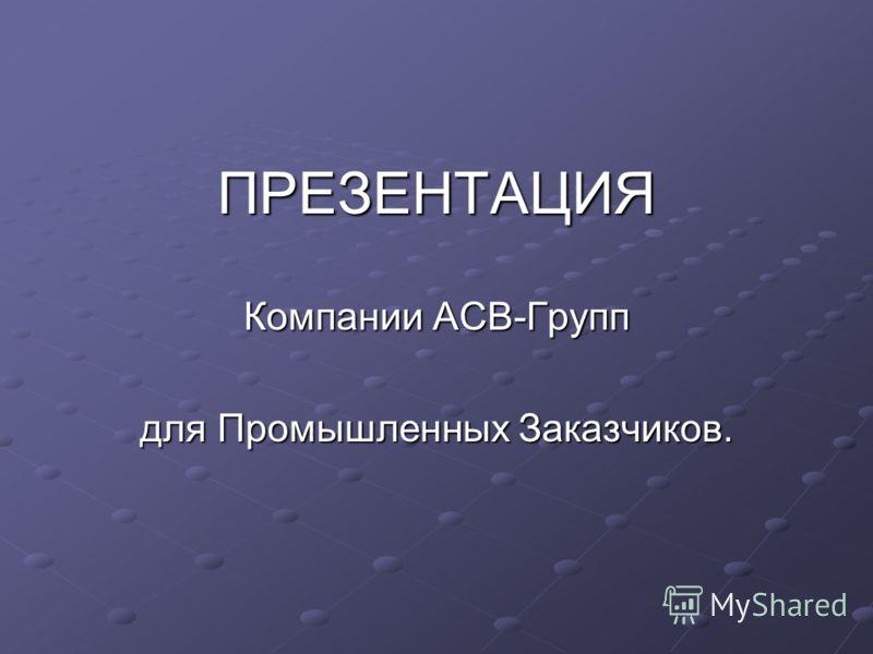 ПРЕЗЕНТАЦИЯ Компании АСВ-Групп для Промышленных Заказчиков.