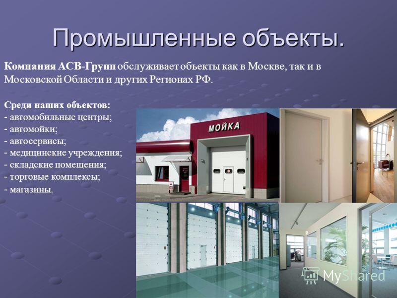 Промышленные объекты. Компания АСВ-Групп обслуживает объекты как в Москве, так и в Московской Области и других Регионах РФ. Среди наших объектов: - автомобильные центры; - автомойки; - автосервисы; - медицинские учреждения; - складские помещения; - т