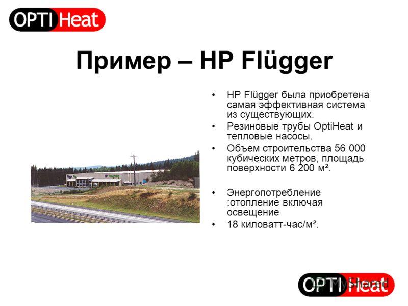 Пример – HP Flügger HP Flügger была приобретена самая эффективная система из существующих. Резиновые трубы OptiHeat и тепловые насосы. Объем строительства 56 000 кубических метров, площадь поверхности 6 200 м². Энергопотребление :отопление включая ос