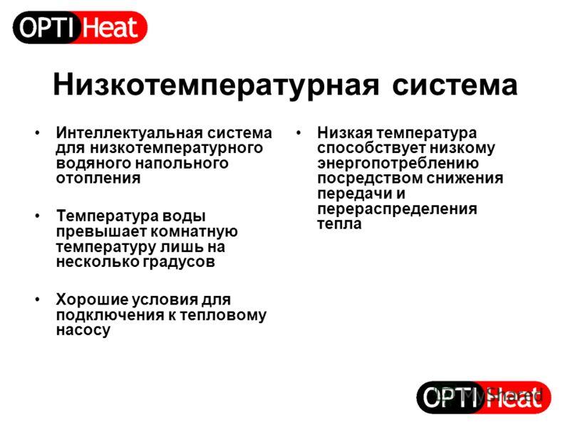 Низкотемпературная система Интеллектуальная система для низкотемпературного водяного напольного отопления Температура воды превышает комнатную температуру лишь на несколько градусов Хорошие условия для подключения к тепловому насосу Низкая температур