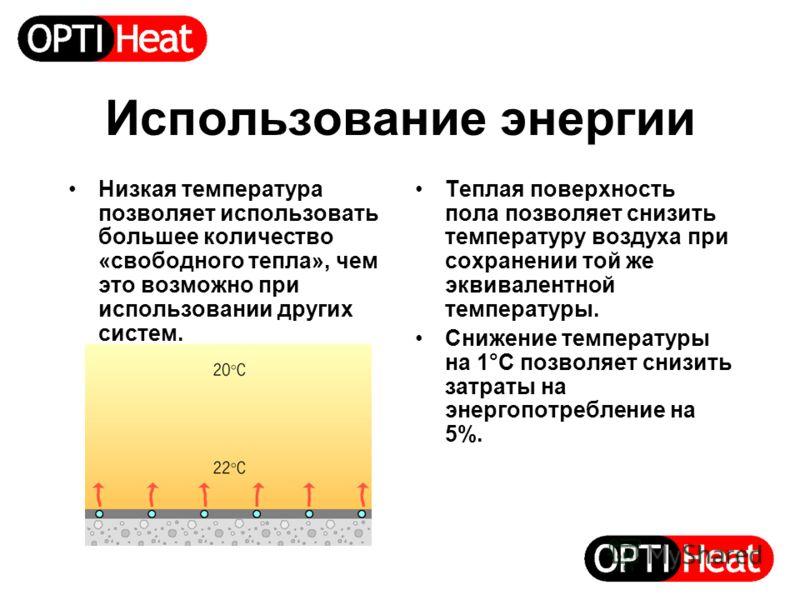Использование энергии Низкая температура позволяет использовать большее количество «свободного тепла», чем это возможно при использовании других систем. Теплая поверхность пола позволяет снизить температуру воздуха при сохранении той же эквивалентной