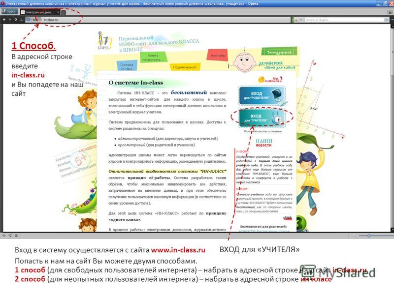 Вход в систему осуществляется с сайта www.in-class.ru 1 Способ. В адресной строке введите in-class.ru и Вы попадете на наш сайт ВХОД для «УЧИТЕЛЯ» Попасть к нам на сайт Вы можете двумя способами. 1 способ (для свободных пользователей интернета) – наб