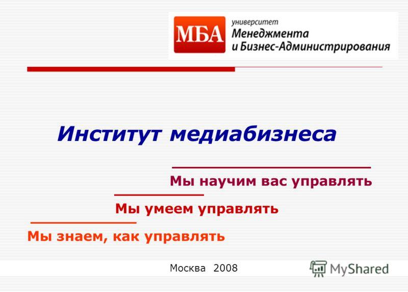 1 Институт медиабизнеса Мы научим вас управлять Мы умеем управлять Мы знаем, как управлять Москва 2008