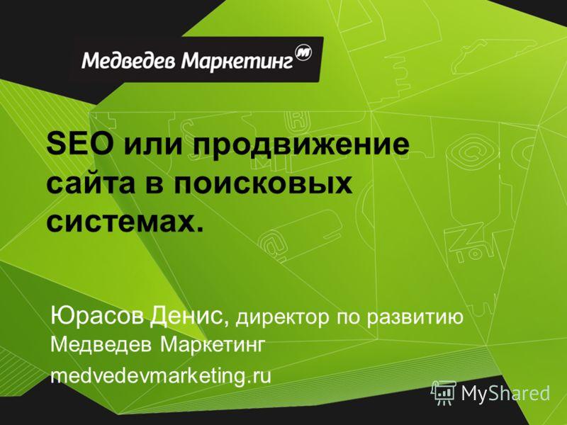 Юрасов Денис, директор по развитию Медведев Маркетинг medvedevmarketing.ru SEO или продвижение сайта в поисковых системах.