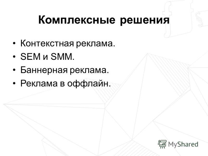 Комплексные решения Контекстная реклама. SEM и SMM. Баннерная реклама. Реклама в оффлайн.