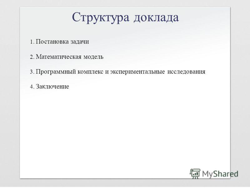 Структура доклада 1. Постановка задачи 2. Математическая модель 3. Программный комплекс и экспериментальные исследования 4. За к лючение