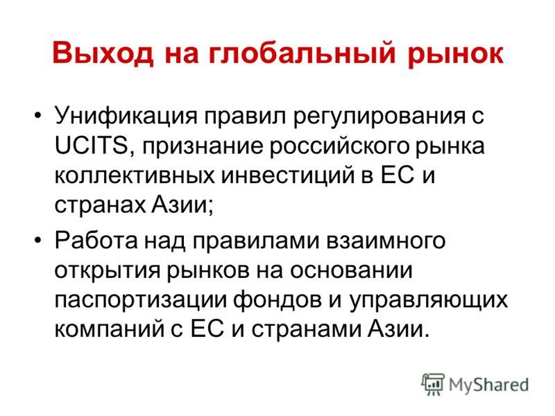 Выход на глобальный рынок Унификация правил регулирования с UCITS, признание российского рынка коллективных инвестиций в ЕС и странах Азии; Работа над правилами взаимного открытия рынков на основании паспортизации фондов и управляющих компаний с EC и
