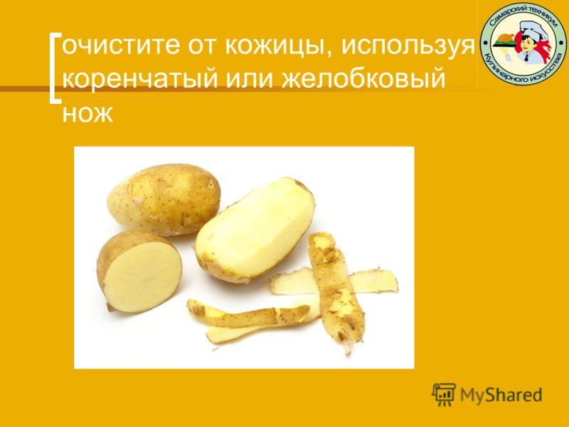 очистите от кожицы, используя коренчатый или желобковый нож