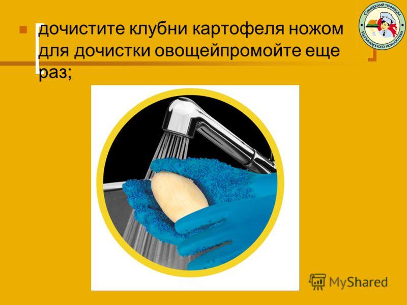 дочистите клубни картофеля ножом для дочистки овощейпромойте еще раз;