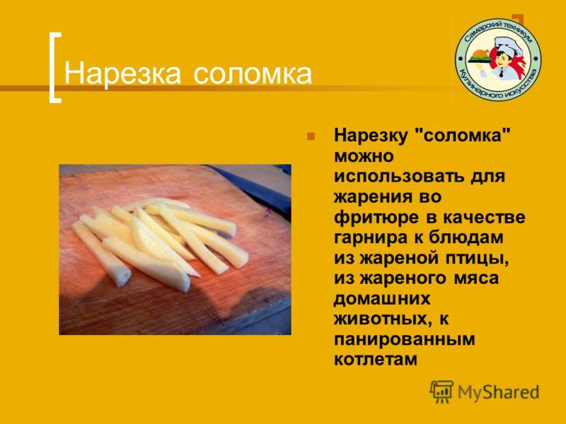 Нарезка соломка Нарезку соломка можно использовать для жарения во фритюре в качестве гарнира к блюдам из жареной птицы, из жареного мяса домашних животных, к панированным котлетам