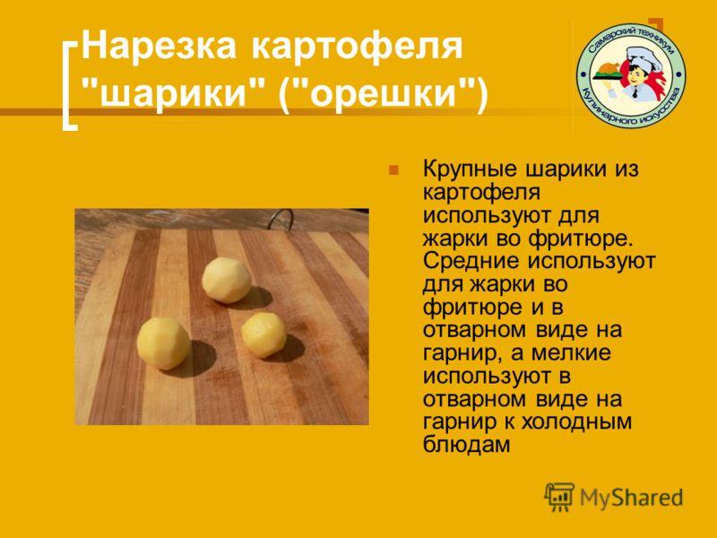 Нарезка картофеля шарики (орешки) Крупные шарики из картофеля используют для жарки во фритюре. Средние используют для жарки во фритюре и в отварном виде на гарнир, а мелкие используют в отварном виде на гарнир к холодным блюдам