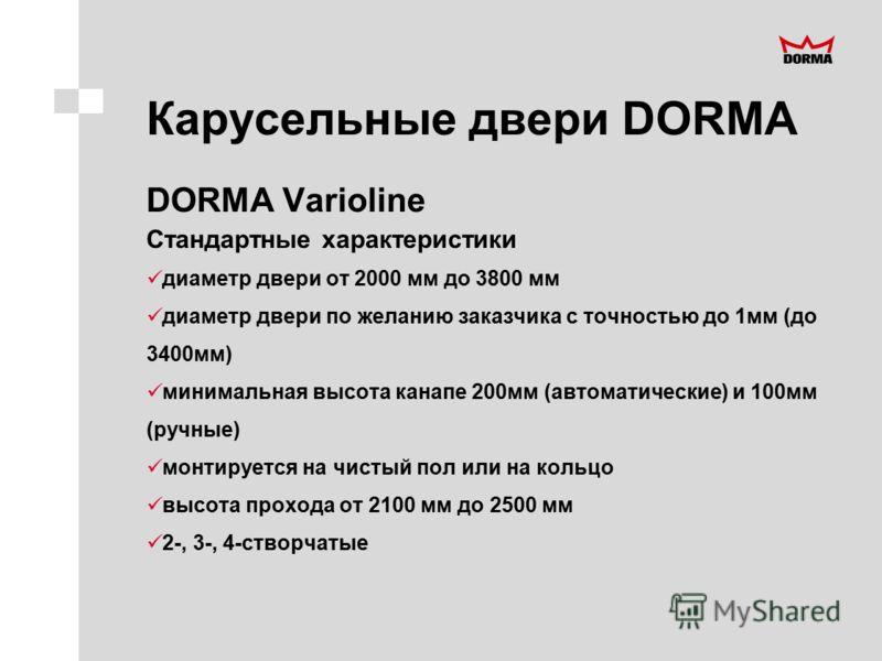 Карусельные двери DORMA DORMA Varioline Стандартные характеристики диаметр двери от 2000 мм до 3800 мм диаметр двери по желанию заказчика с точностью до 1мм (до 3400мм) минимальная высота канапе 200мм (автоматические) и 100мм (ручные) монтируется на