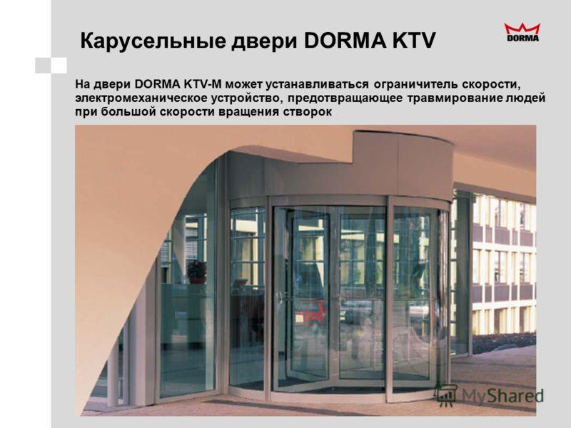 Карусельные двери DORMA KTV На двери DORMA KTV-M может устанавливаться ограничитель скорости, электромеханическое устройство, предотвращающее травмирование людей при большой скорости вращения створок