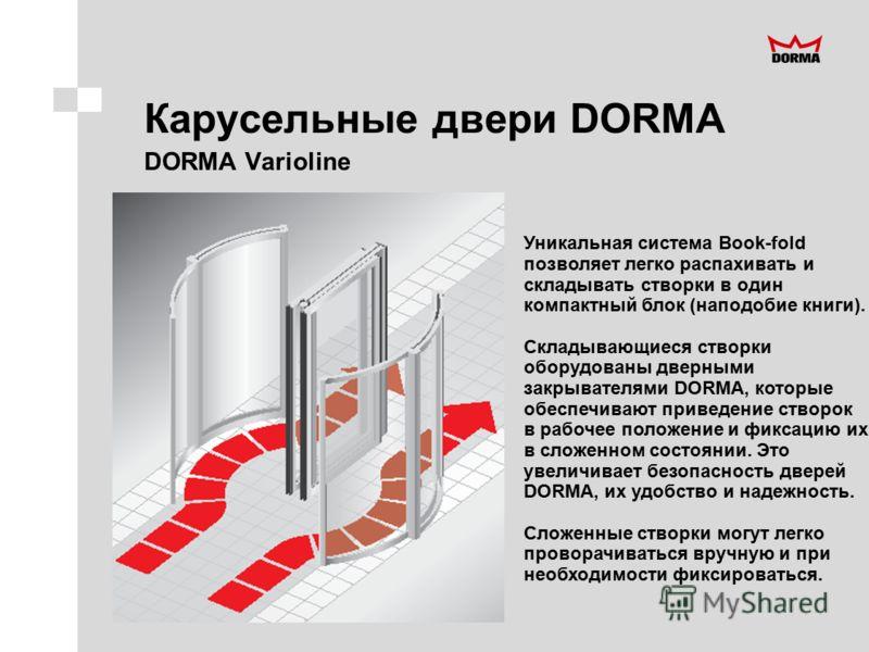 Карусельные двери DORMA DORMA Varioline Уникальная система Book-fold позволяет легко распахивать и складывать створки в один компактный блок (наподобие книги). Складывающиеся створки оборудованы дверными закрывателями DORMA, которые обеспечивают прив