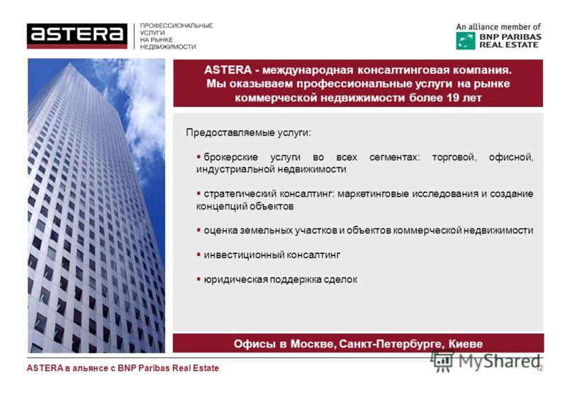 12 ASTERA в альянсе с BNP Paribas Real Estate ASTERA - международная консалтинговая компания. Мы оказываем профессиональные услуги на рынке коммерческой недвижимости более 19 лет Предоставляемые услуги: брокерские услуги во всех сегментах: торговой,