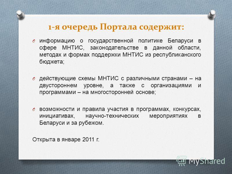 1-я очередь Портала содержит: O информацию о государственной политике Беларуси в сфере МНТИС, законодательстве в данной области, методах и формах поддержки МНТИС из республиканского бюджета ; O действующие схемы МНТИС с различными странами – на двуст